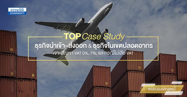 top case studies ธุรกิจนำเข้า-ส่งออก และธุรกิจในเขตปลอดอากรเจาะปัญหา vat 0 7 และกรณีไม่เสีย vat (16 ส.ค. 60)