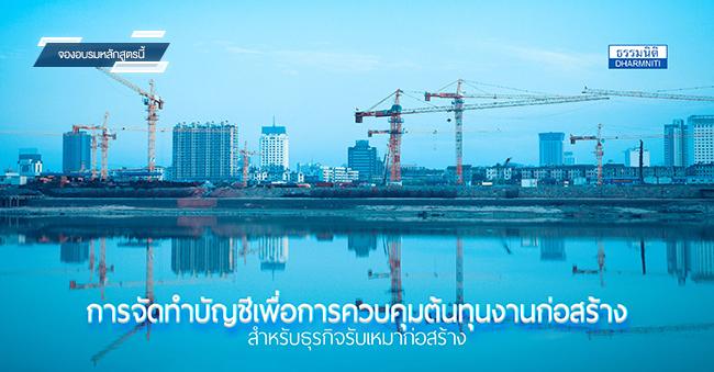 การจัดทำบัญชีเพื่อการควบคุมต้นทุนงานก่อสร้างสำหรับธุรกิจรับเหมาก่อสร้าง (24 พ.ย. 60)